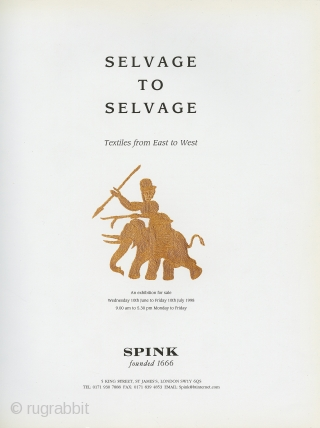 "Selvage to Selvage: Textiles from East to West. Spink exhibition catalogue, June 10th to July 10th, 1998. 12.5"" x 9.75"" Very good condition. High quality catalogue with 24 different textiles including detail  ..."