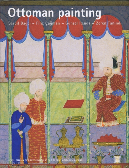 Bağci, Serpil, Çağman, Fizil, et al. Ottoman Painting. Ankara, Ministry of Culture and Tourism Publication, 2006, 1st ed., 4to, 335 pp., numerous colour illus., cloth, dust-wrapper. A standard publication on Ottoman painting.